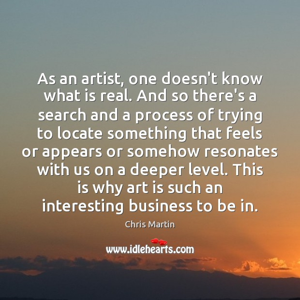 Image, As an artist, one doesn't know what is real. And so there's