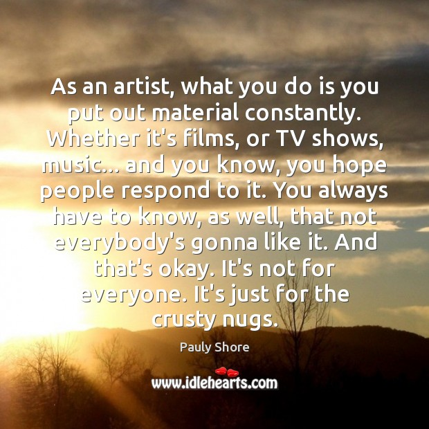 As an artist, what you do is you put out material constantly. Image