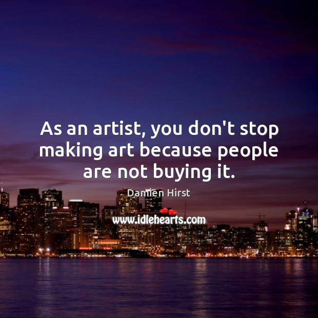 As an artist, you don't stop making art because people are not buying it. Damien Hirst Picture Quote
