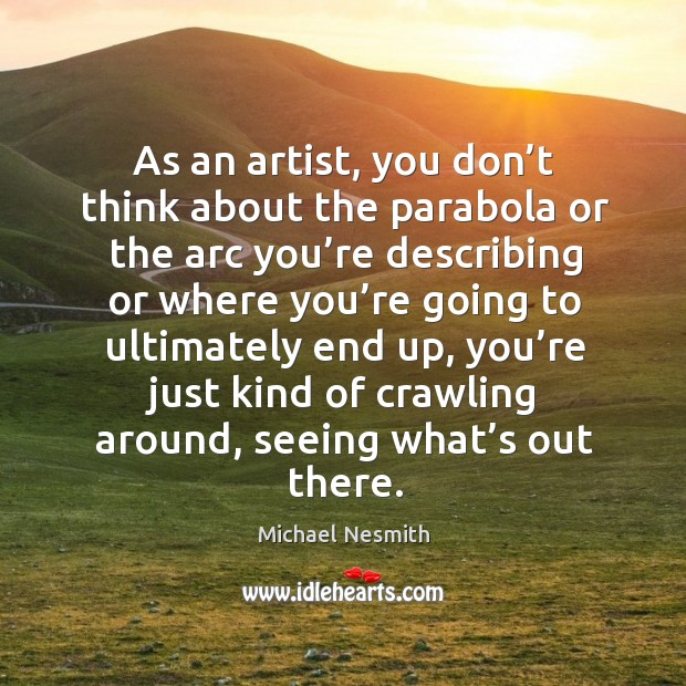As an artist, you don't think about the parabola or the arc you're describing Michael Nesmith Picture Quote