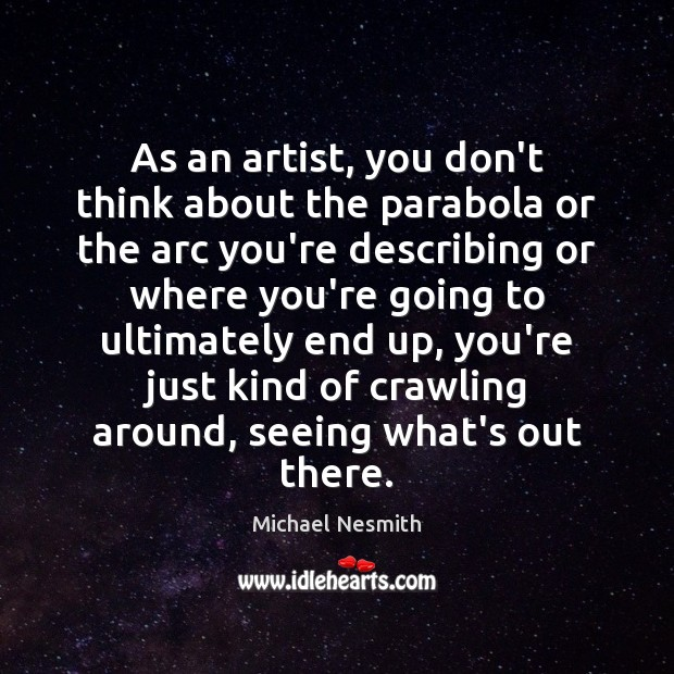 As an artist, you don't think about the parabola or the arc Michael Nesmith Picture Quote