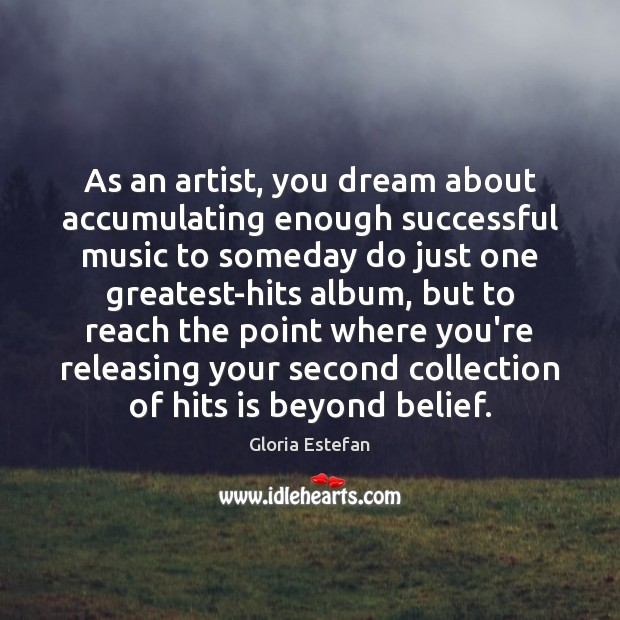 Image, As an artist, you dream about accumulating enough successful music to someday