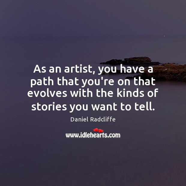 As an artist, you have a path that you're on that evolves Daniel Radcliffe Picture Quote