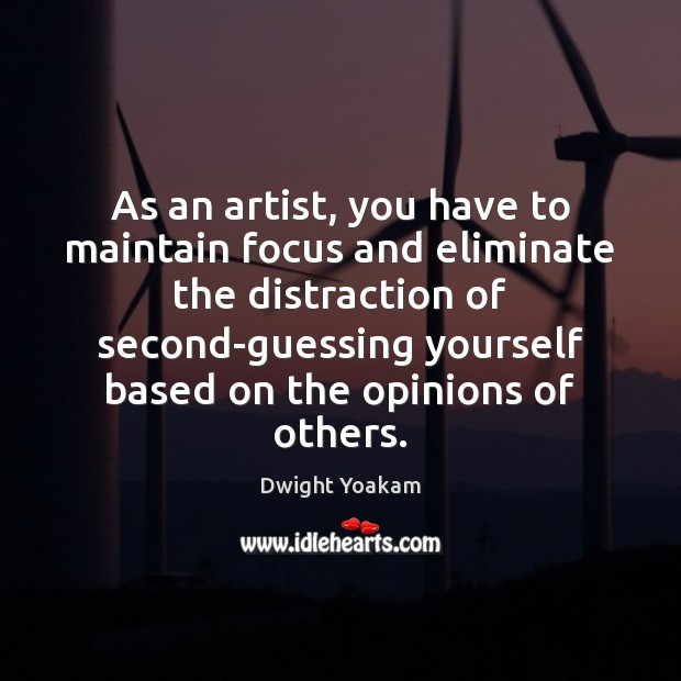 As an artist, you have to maintain focus and eliminate the distraction Image