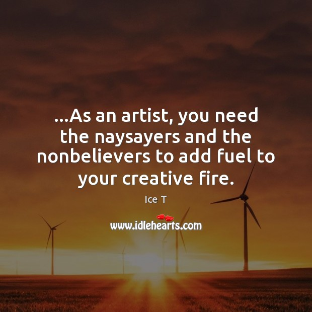 …As an artist, you need the naysayers and the nonbelievers to add Ice T Picture Quote