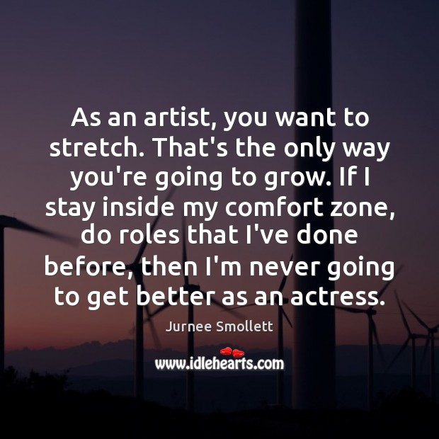 As an artist, you want to stretch. That's the only way you're Image