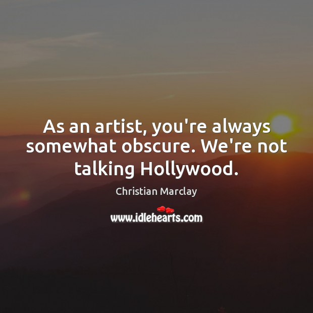 As an artist, you're always somewhat obscure. We're not talking Hollywood. Image