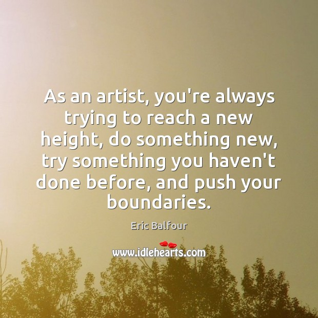 As an artist, you're always trying to reach a new height, do Eric Balfour Picture Quote