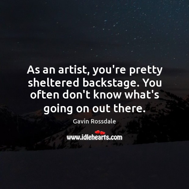 As an artist, you're pretty sheltered backstage. You often don't know what's Image