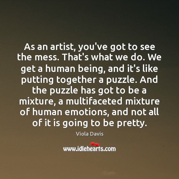 As an artist, you've got to see the mess. That's what we Viola Davis Picture Quote