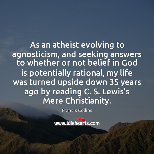 As an atheist evolving to agnosticism, and seeking answers to whether or Francis Collins Picture Quote