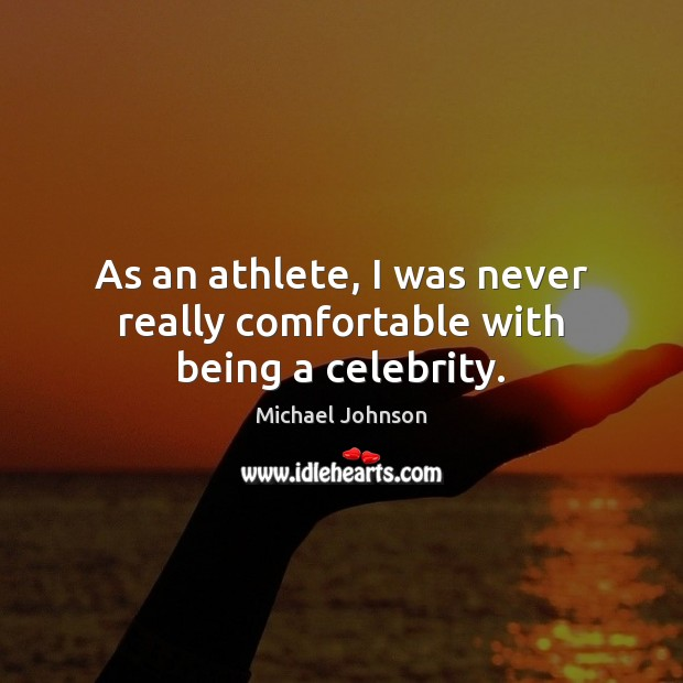 As an athlete, I was never really comfortable with being a celebrity. Image