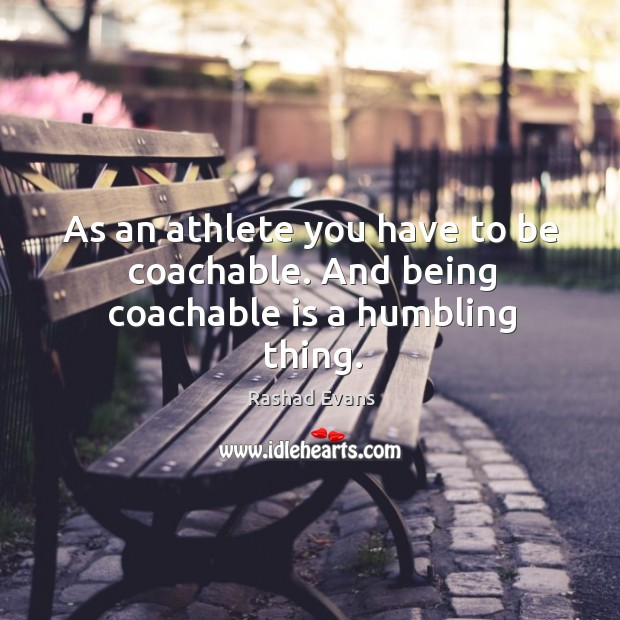 As an athlete you have to be coachable. And being coachable is a humbling thing. Image