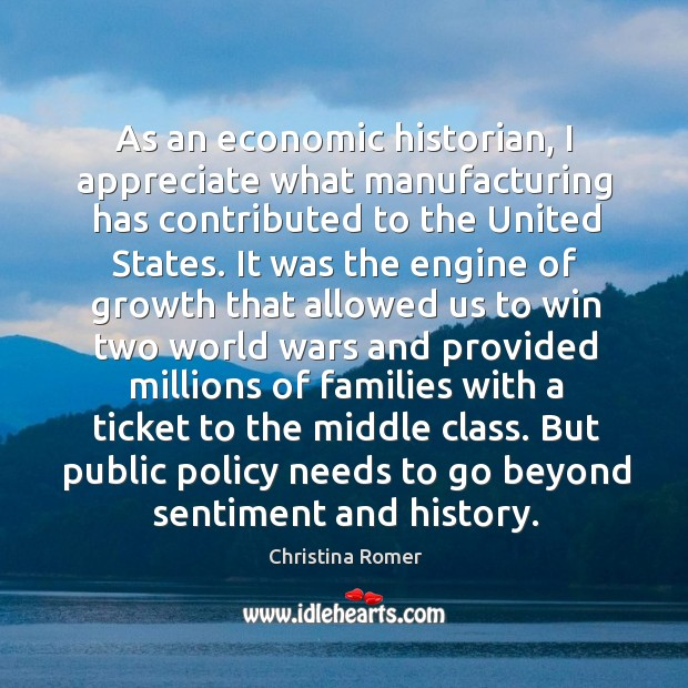As an economic historian, I appreciate what manufacturing has contributed to the Christina Romer Picture Quote