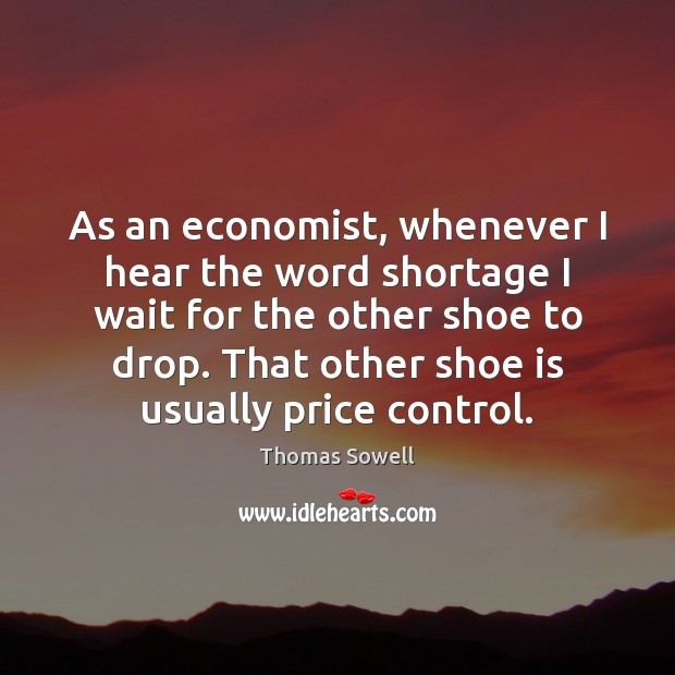 As an economist, whenever I hear the word shortage I wait for Thomas Sowell Picture Quote