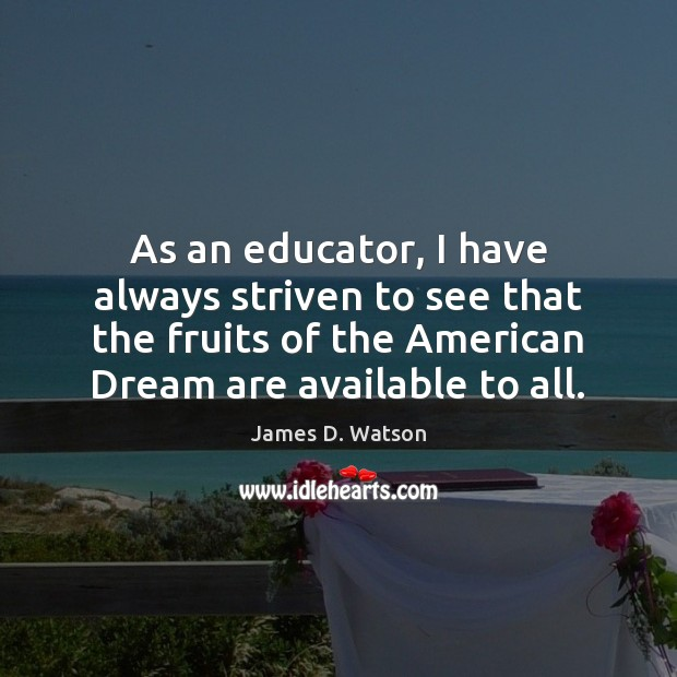 As an educator, I have always striven to see that the fruits James D. Watson Picture Quote
