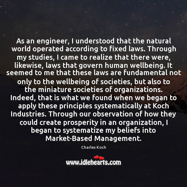 As an engineer, I understood that the natural world operated according to Charles Koch Picture Quote