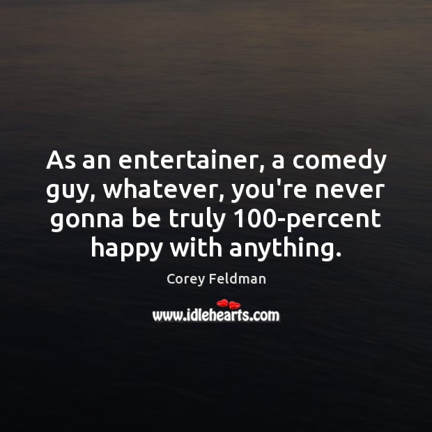 As an entertainer, a comedy guy, whatever, you're never gonna be truly 100 Corey Feldman Picture Quote