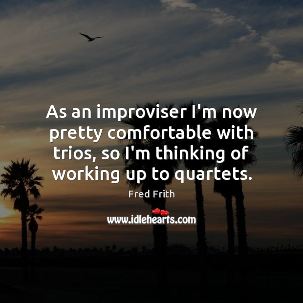As an improviser I'm now pretty comfortable with trios, so I'm thinking Fred Frith Picture Quote