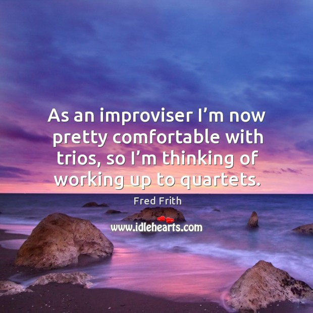 As an improviser I'm now pretty comfortable with trios, so I'm thinking of working up to quartets. Fred Frith Picture Quote