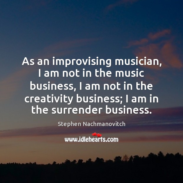 Stephen Nachmanovitch Picture Quote image saying: As an improvising musician, I am not in the music business, I