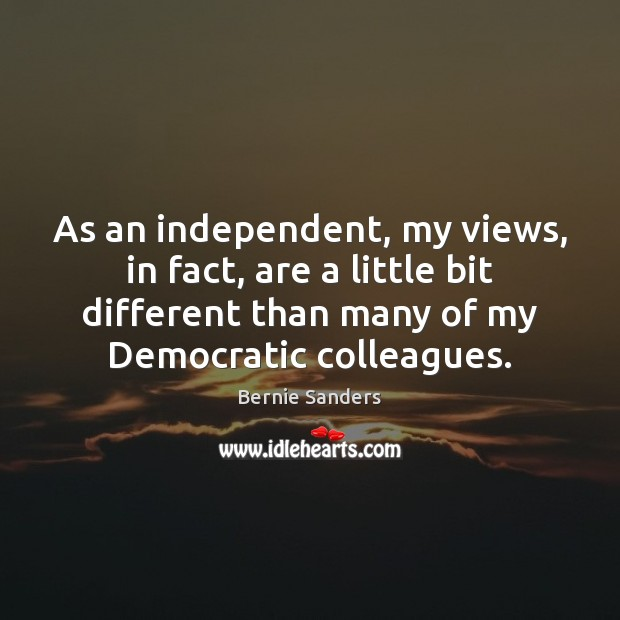 As an independent, my views, in fact, are a little bit different Bernie Sanders Picture Quote