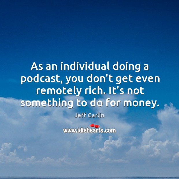 As an individual doing a podcast, you don't get even remotely rich. Image
