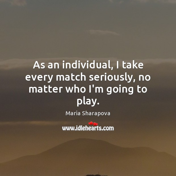 As an individual, I take every match seriously, no matter who I'm going to play. Maria Sharapova Picture Quote