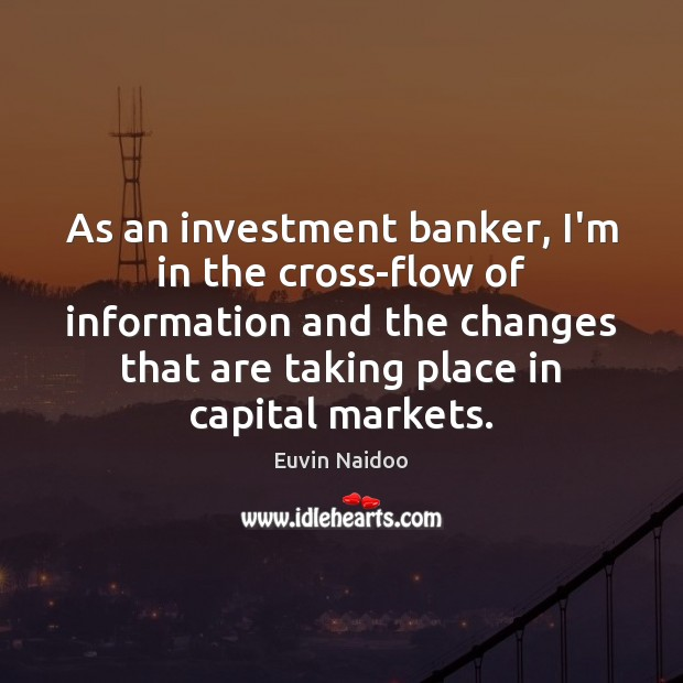 As an investment banker, I'm in the cross-flow of information and the Image