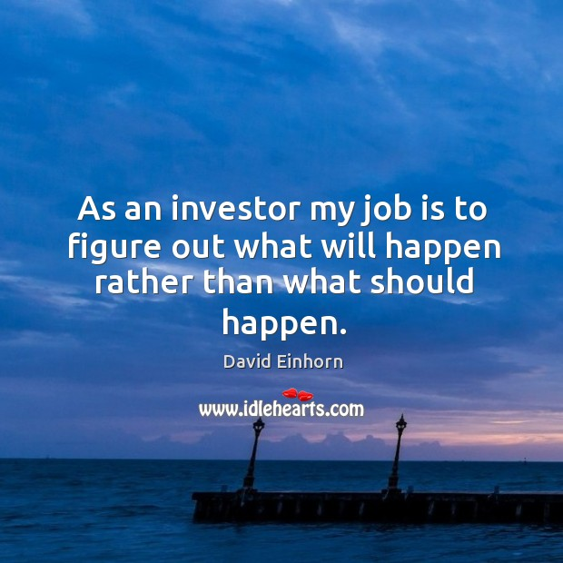 As an investor my job is to figure out what will happen rather than what should happen. Image