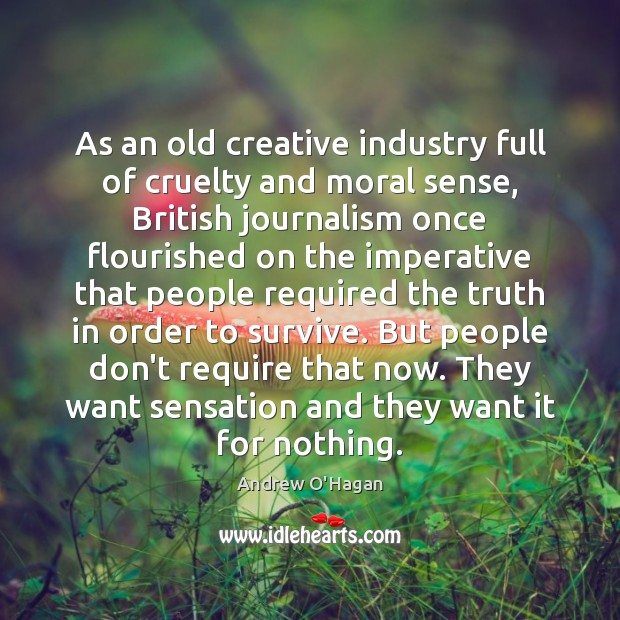 As an old creative industry full of cruelty and moral sense, British Andrew O'Hagan Picture Quote