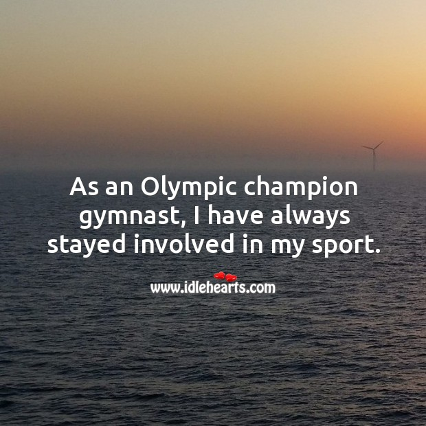 As an olympic champion gymnast, I have always stayed involved in my sport. Image
