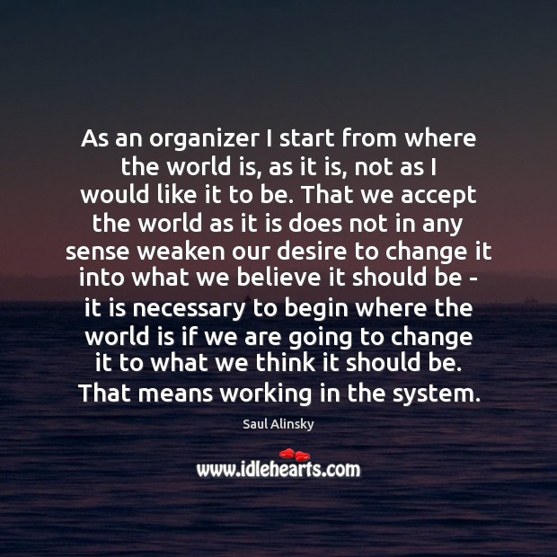 As an organizer I start from where the world is, as it Saul Alinsky Picture Quote