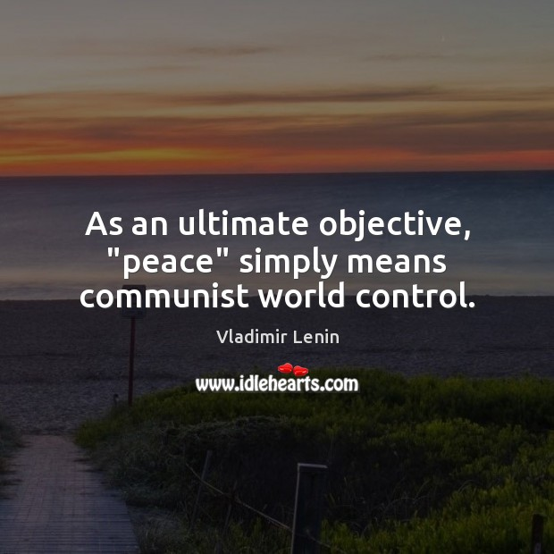 """As an ultimate objective, """"peace"""" simply means communist world control. Vladimir Lenin Picture Quote"""