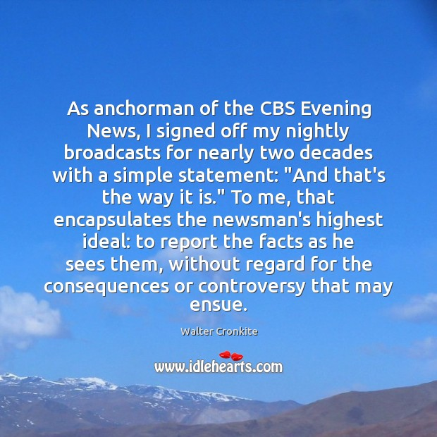 As anchorman of the CBS Evening News, I signed off my nightly Image