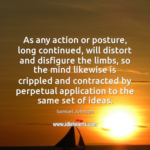 As any action or posture, long continued, will distort and disfigure the Image