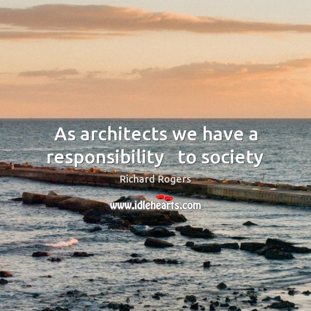 As architects we have a responsibility   to society Richard Rogers Picture Quote
