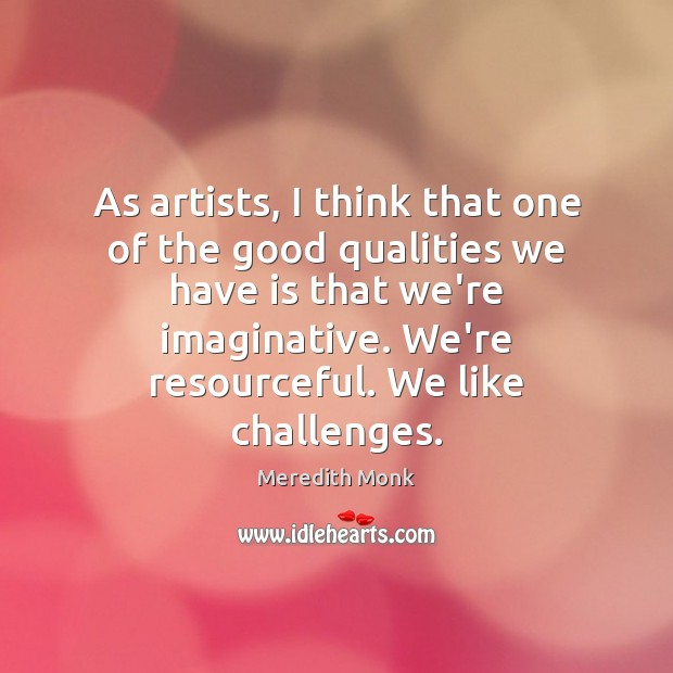 As artists, I think that one of the good qualities we have Image