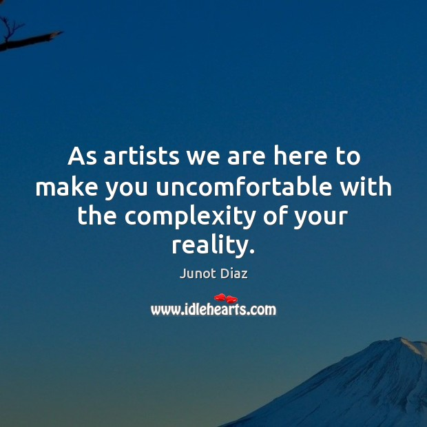 As artists we are here to make you uncomfortable with the complexity of your reality. Junot Diaz Picture Quote