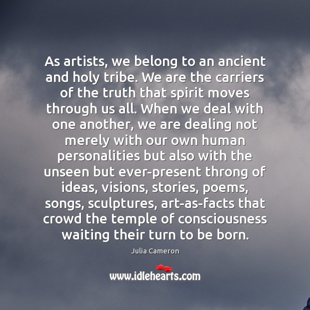 Image, As artists, we belong to an ancient and holy tribe. We are