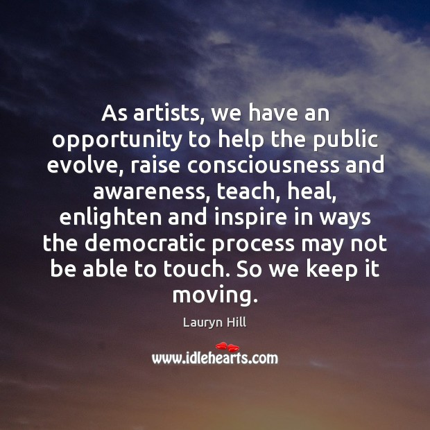 As artists, we have an opportunity to help the public evolve, raise Image