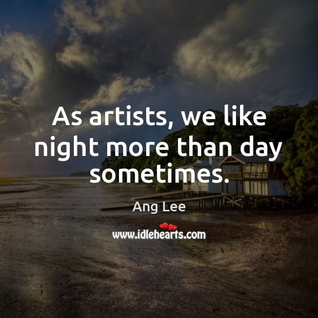 As artists, we like night more than day sometimes. Image