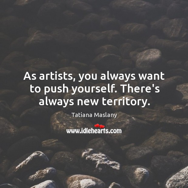 As artists, you always want to push yourself. There's always new territory. Image