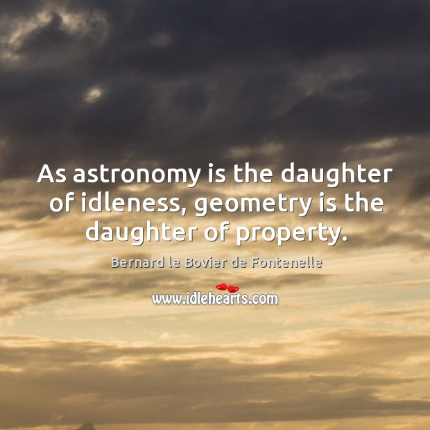Image, As astronomy is the daughter of idleness, geometry is the daughter of property.