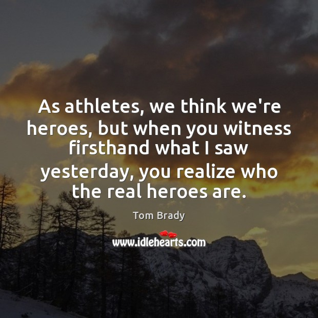 As athletes, we think we're heroes, but when you witness firsthand what Image