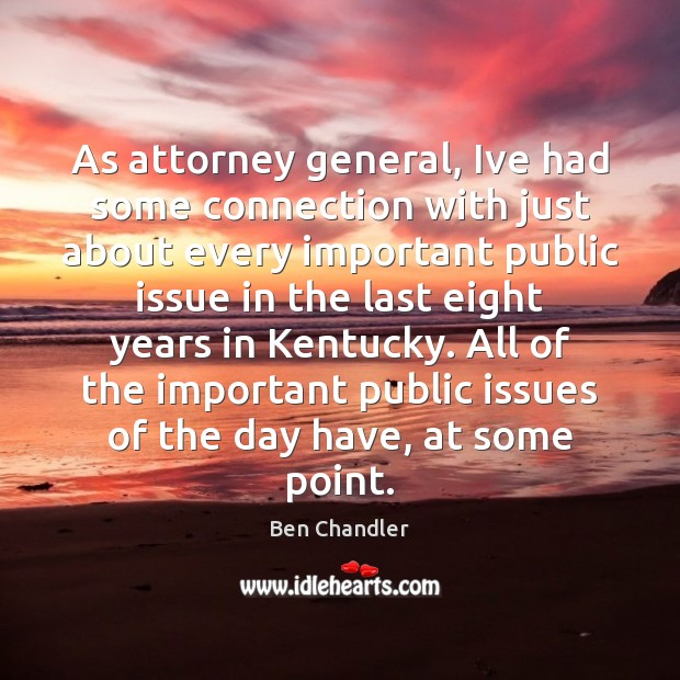 Image, As attorney general, Ive had some connection with just about every important