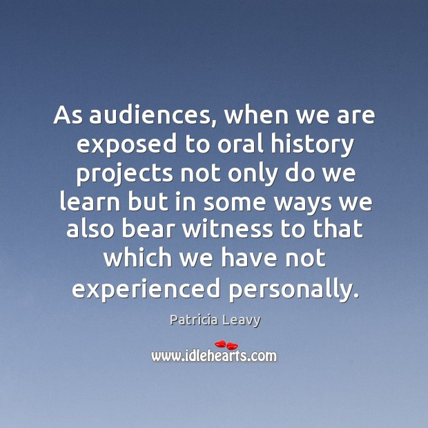 As audiences, when we are exposed to oral history projects not only Image