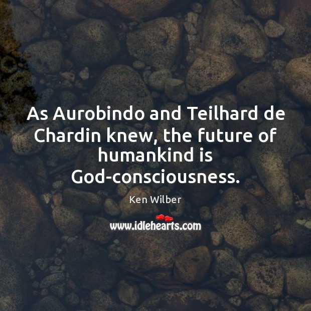 As Aurobindo and Teilhard de Chardin knew, the future of humankind is God-consciousness. Ken Wilber Picture Quote