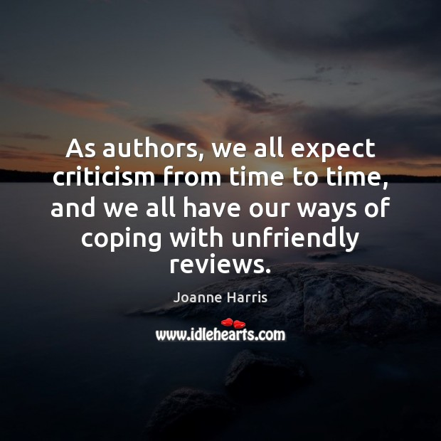 As authors, we all expect criticism from time to time, and we Joanne Harris Picture Quote