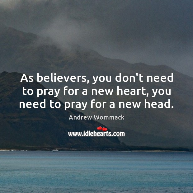 As believers, you don't need to pray for a new heart, you need to pray for a new head. Image